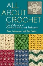 All About Crochet : The Dictionary of Crochet Stitches and Techniques - Jean Leinhauser
