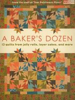 A Baker's Dozen: 13 Quilts from Jelly Rolls, Layer Cakes, and More :  13 Quilts from Jelly Rolls, Layer Cakes, and More - Patchwork Place
