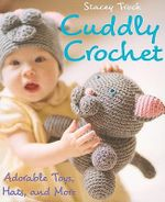 Cuddly Crochet : Adorable Toys, Hats, and More - Stacey Trock