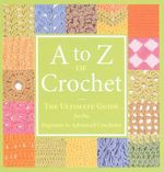 A to Z of Crochet: The Ultimate Guide for the Beginner to Advanced Crocheter :  The Ultimate Guide for the Beginner to Advanced Crocheter - Martingale & Company