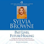 Past Lives, Future Healing : A Psychic Reveals the Secrets to Good Health and Great Relationships - Sylvia Browne