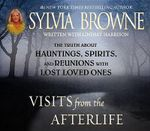 Visits from the Afterlife :  Truth about Ghosts, Spirits, Hauntings and Reunions of Loved Ones - Sylvia Browne