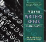 Fresh Air: Writers Speak : Terry Gross Interviews 13 Acclaimed Writers - Terry Gross
