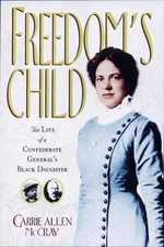 Freedom's Child : The Life of a Confederate General's Black Daughter - Carrie Allen McCray