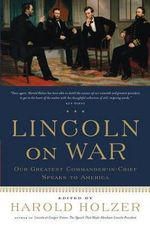 Lincoln on War : Our Greatest Commander-In-Chief Speaks to America
