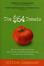 The $64 Tomato : How One Man Nearly Lost His Sanity, Spent a Fortune, and Endured an Existential Crisis in the Quest for the Perfect Garden - William Alexander