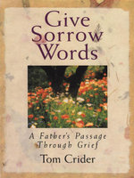 Give Sorrow Words : A Father's Passage Through Grief - Tom Crider