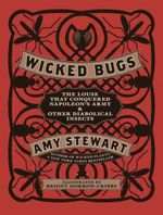 Wicked Bugs : The Louse That Conquered Napoleon's Army & Other Diabolical Insects - Amy Stewart