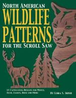 North American Wildlife Patterns for the Scroll Saw : 61 Captivating Designs for Moose, Bear, Eagles, Deer and More - Lora S. Irish