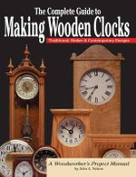 The Complete Guide to Making Wooden Clocks : Traditional, Shaker and Contemporary Designs - John A. Nelson