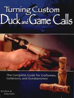 Turning Custom Duck Calls : The Complete Guide for Craftsmen, Collectors, and Outdoorsmen - Ed Glenn