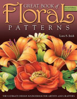 Great Book of Floral Patterns : The Ultimate Design Sourcebook for Artists and Crafters - Lora S. Irish