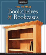 How to Make Bookshelves & Bookcases : 19 Outstanding Storage Projects from the Experts at American Woodworker