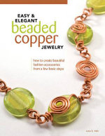 Easy & Elegant Beaded Copper Jewelry : How to Create Beautiful Fashion Accessories from a Few Basic Steps - Lora S. Irish
