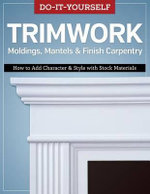 Do-It-Yourself Trimwork Moldings, Mantels & Finish Carpentry : How to Add Character & Style with Stock Materials
