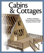 Cabins & Cottages : The Basics of Building a Getaway Retreat for Hunting, Camping, and Rustic Living