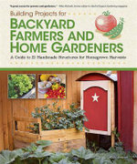 Building Projects for Backyard Farmers and Home Gardeners : A Guide to 21 Handmade Structures for Homegrown Harvests - Chris Gleason
