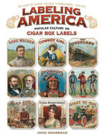 Labeling America: Cigar Box Designs as Reflections of Popular Culture : The Story of George Schlegel Lithographers, 1849-1971 - John Grossman