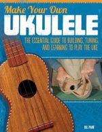 Make Your Own Ukulele : The Essential Guide to Building, Tuning, and Learning to Play the Uke - Bill Plant