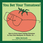 You Bet Your Tomatoes! : How to Grow Great Tasting Tomatoes in Your Own Backyard. Or Garden. Or... - Mike McGrath