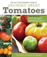 You Bet Your Garden Guide to Growing Great Tomatoes : How to Grow Great-tasting Tomatoes in Any Backyard, Garden, or Container - Mike McGrath