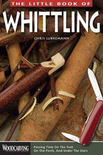 The Little Book of Whittling : Passing Time on the Trail, on the Porch, and Under the Stars - Chris Lubkemann