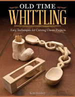 Old Time Whittling : Easy Techniques for Carving Classic Projects - Keith Randich