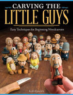 Carving the Little Guys : Easy Techniques for Beginning Woodcarvers - Keith Randich