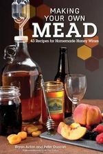 Making Your Own Mead : 43 Recipes for Homemade Wine - Bryan Acton