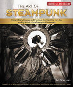 The Art of Steampunk : Extraordinary Devices and Ingenious Contraptions from the Leading Artists of the Steampunk Movement - Art Donovan