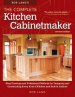 Bob Lang's the Complete Kitchen Cabinetmaker, Revised Edition : Shop Drawings and Professional Methods for Designing and Constructing Every Kind of Kitchen and Built-In Cabinet - Robert W Lang