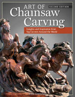 Art of Chainsaw Carving, Second Edition : An Insider's Look at 22 Artists Working Against the Grain - Jessie Groeschen