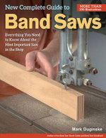 New Complete Guide to Band Saws : Everything You Need to Know About the Most Important Saw in the Shop - Mark Duginske