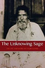 The Unknowing Sage : The Life and Work of Faqir Chand - David Christopher Lane