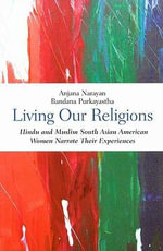 Living Our Religions : South Asian American Hindu and Muslim Women Narrate Their Experiences - Anjana Narayan