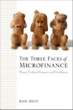 The Three Faces of Microfinance : Women, Neoliberal Economics and Development - John Brett