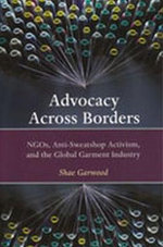 Advocacy Across Borders : NGOs, Anti-sweatshop Activism and the Global Garment Industry - Shae Garwood