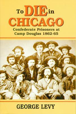 To Die in Chicago : Confederate Prisoners at Camp Douglas 1862-65 - George Levy