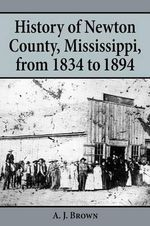 History of Newton County, Mississippi, from 1834 to 1894 : An International Comparative Study - A.J. Brown