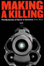 Making a Killing : Business of Guns in America - Tom Diaz