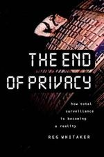 The End of Privacy : How Total Surveillance is Becoming a Reality - Reginald Whitaker