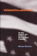 Visionaries and Outcasts : The Nea, Congress, and the Place of the Visual Arts in America - Michael Brenson