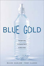 Blue Gold : The Fight to Stop the Corporate Theft of the World's Water - Maude Barlow