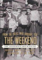 From the Folks Who Brought You the Weekend : A Short, Illustrated History of Labor in the United States - Priscilla Murolo