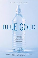 Blue Gold : The Fight to Stop the Corporate Theft of the World's Water :  The Fight to Stop the Corporate Theft of the World's Water - Maude Barlow