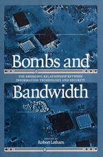Bombs and Bandwidth : The Emerging Relationship Between Information Technology and Security - Robert Latham