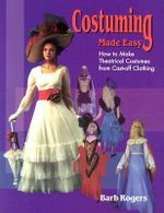 Costuming Made Easy : How to Make Theatrical Costumes from Cast-Off Clothing - Barb Rogers