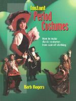 Instant Period Costumes : How to Make Classic Costumes from Cast-off Clothing - Barb Rogers