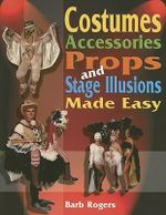 Costumes, Accessories, Props and Stage Illusions Made Easy - Barb Rogers