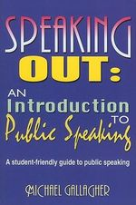 Speaking Out: An Introduction to Public Speaking : A Student-Friendly Guide to Public Speaking - Michael Gallagher